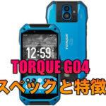 TORQUE G04のスペックと特徴とは?TORQUEシリーズ最強のタフネススマホが登場!
