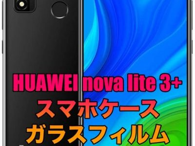 HUAWEI nova lite 3+におすすめのケースとガラスフィルムを厳選!HUAWEI nova lite 3と互換性はある?