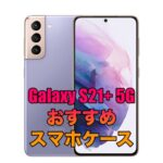 Galaxy S21+ 5Gにおすすめのケース5 選!